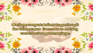 Marriage congratulations to you! I say it like this because, from now on, nothing comes before your marriage.