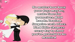 No matter how busy your days may be, make time for yourselves. Hold hands. Unwind. Surprise each other. Find little chances every day to show you're grateful to be married.