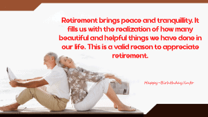 Retirement brings peace and tranquillity. It fills us with the realization of how many beautiful and helpful things we have done in our life. This is a valid reason to appreciate retirement
